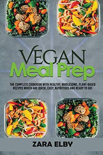 Vegan Meal Prep: The Complete Cookbook with Healthy, Wholesome, Plant-Based Recipes which are Quick, Easy, Nutritious and Ready to Go! by Zara Elby