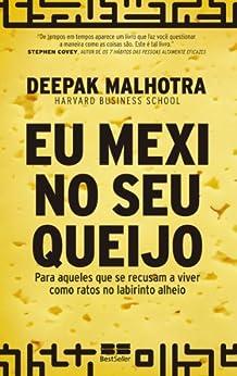 Eu mexi no seu queijo: Para aqueles que se recusam a viver como ratos no labirinto alheio por [Malhotra, Deepak]