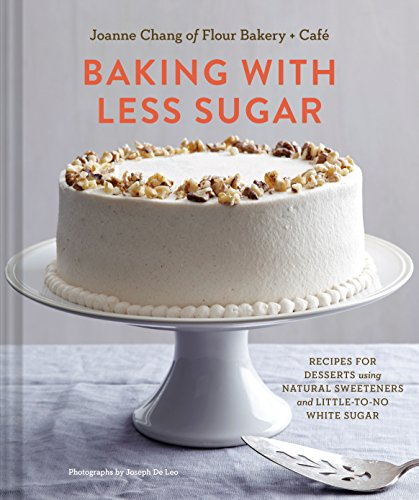 Baking with Less Sugar: Recipes for Desserts Using Natural Sweeteners and Little-to-No White Sugar by Joanne Chang