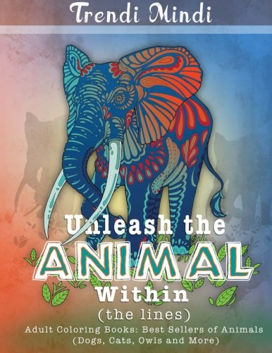 (Unleash the Animal Within (the lines): Adult Coloring Books Best Sellers of Animals (Dogs, Cats, Owls and More))