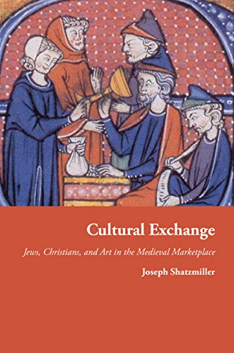 Cultural Exchange: Jews, Christians, and Art in the Medieval Marketplace (Jews, Christians, and Muslims from the Ancient to the Modern - Princeton Marketplace