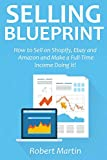 SELLING BLUEPRINT: How to Sell on Shopify, Ebay and Amazon and Make a Full-Time Income Doing It!