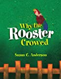 Why the Rooster Crowed, Susan C. Anderson, 1450007023
