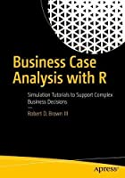 Business Case Analysis with R: Simulation Tutorials to Support Complex Business Decisions Front Cover