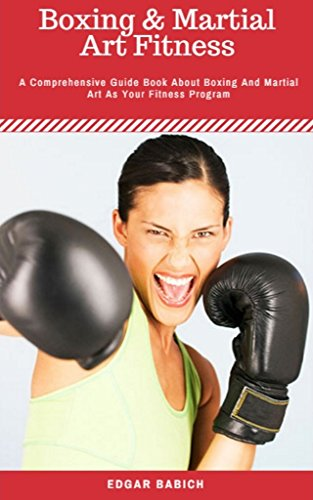 Boxing and Martial Art Fitness : A Comprehensive Guide Book About Boxing And Martial Art As Your Fitness Program