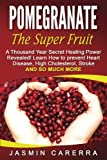 Pomegranate - The Super Fruit. A Thousand Year Secret Healing Power Revealed!: Learn How to prevent Heart Disease, High Cholesterol, Stroke and So Much More