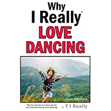Why I Really Love Dancing: Why You Should Love Dancing Too by a Guy Who Really Loves Dancing