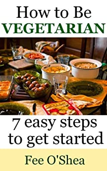 How To Be Vegetarian:: 7 easy steps to get started (The Good Life Book 2) by [O'Shea, Fee]