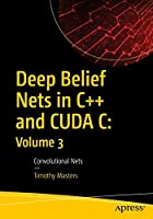 Deep Belief Nets in C++ and CUDA C: Volume 3: Convolutional Nets