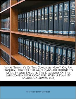 What Think Ye Of The Congress Now?: Or, An Enquiry, How Far The Americans Are Bound To Abide By, And Execute, The Decisions Of The Late Continental Congress. With A Plan, By Samuel Galloway, Esq