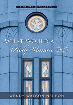 What Would a Holy Woman Do? by [Nelson, Wendy Watson]