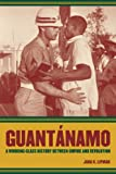 Guantánamo: A Working-Class History between Empire and Revolution (American Crossroads)
