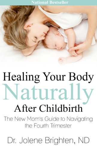 Healing Your Body Naturally After Childbirth: The New Mom's Guide to Navigating the Fourth Trimester