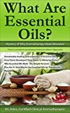 WHAT ARE ESSENTIAL OILS? MYSTERY OF WHY AROMATHERAPY HEALS REVEALED: Remarkable Healing Characteristics, How Plants Developed Power to Attract & Protect, ... Way to Use (Healing with Essential Oil)