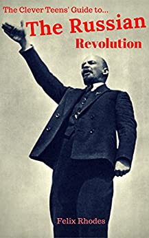 The Clever Teens' Guide to The Russian Revolution (The Clever Teens' Guides Book 3) by [Rhodes, Felix]