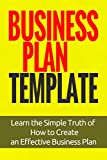 Business Plan Template: Learn the Simple Truth of How to Create an Effective Business Plan