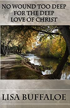 No Wound Too Deep For The Deep Love Of Christ by [Buffaloe, Lisa]