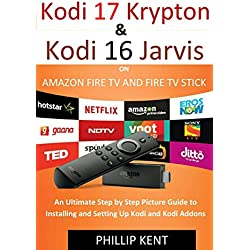 Installing Kodi 17.3 Krypton and Kodi 16 Jarvis on Amazon Fire TV and Amazon Fire TV Stick : An Ultimate Step by Step Picture Guide to Installing and Setting Up Kodi and Kodi Addons