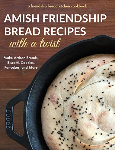 Amish Friendship Bread Recipes with a Twist: Make Amazing Artisan Breads, Biscotti, Cookies, Pancakes and More (Friendship Bread Kitchen Cookbook Book 2) by [Kitchen, Friendship Bread]