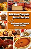 Delicious Pumpkin Dessert Recipes - 135 Mouthwatering Pumpkin Dessert Recipes (Easy Thanksgiving Recipes Book 1)