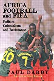 Africa, Football and FIFA: Politics, Colonialism and Resistance (Sport in the Global Society)