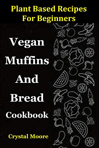 Plant Based Recipes For Beginners: Vegan Muffins And Bread Cookbook by Crystal Moore