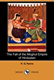 The Fall of the Moghul Empire of Hindustan, H. G. Keene, 1406518662