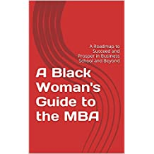 A Black Woman's Guide to the MBA: A Roadmap to Succeed and Prosper in Business School and Beyond
