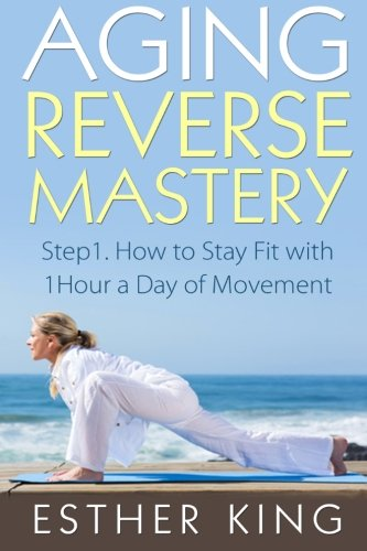 Aging Reverse Mastery 1: Step1. How to Stay Fit with 1Hour a Day of Movement (Volume 1)
