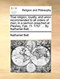 True Religion, Loyalty, and Union Recommended to All Orders of Men; in a Sermon Preached at Pleshey, Feb 11 1757 by Nathaniel Ball, Nathaniel Ball, 1170117368