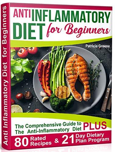 Anti Inflammatory Diet for Beginners: A Comprehensive Guide to The Anti-Inflammatory Diet PLUS 80-Rated Recipes & 21-Day Dietary Plan Program (Best Fruit For Arthritis)