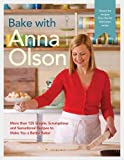 Bake with Anna Olson: More than 125 Simple, Scrumptious and Sensational Recipes to Make You a Better Baker