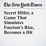 Secret Hitler, a Game That Simulates Fascism's Rise, Becomes a Hit | Jonah Engel Bromwich