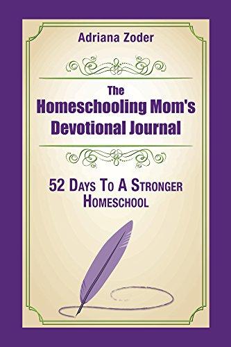 The Homeschooling Mom's Devotional Journal: 52 Days To A Stronger Homeschool