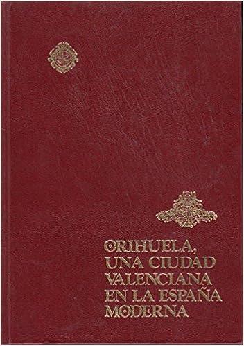 HISTORIA DE LA CIUDAD DE ORIHUELA Tomo 4, volumenes I, II y III : Orihuela, una ciudad valenciana en la España Moderna Historia de la Ciudad y Obispado de Orihuela: Amazon.es: VILAR,
