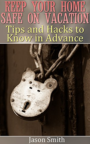 Keep Your Home Safe on Vacation: Tips and Hacks to Know in Advance: (Home Safety, Home Safety Kit) by [Smith, Jason ]