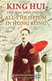 King Hui: The Man Who Owned All the Opium in Hong Kong by Jonathan Chamberlain front cover