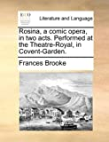 Rosina, a Comic Opera, in Two Acts Performed at the Theatre-Royal, in Covent-Garden, Frances Brooke, 1170005926