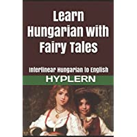 Learn Hungarian with Fairy Tales: Interlinear Hungarian to English (Learn Hungarian with Interlinear Stories for Beginners and Advanced Readers, Band 1)