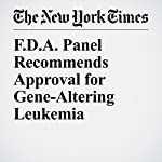 F.D.A. Panel Recommends Approval for Gene-Altering Leukemia Treatment | Denise Grady