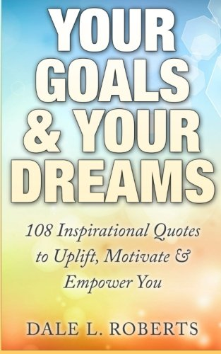 Your Goals & Your Dreams: 108 Inspirational Quotes to Uplift, Motivate & Empower