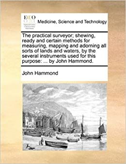The practical surveyor: shewing, ready and certain methods for measuring, mapping and adorning all sorts of lands and waters, by the several instruments used for this purpose: ... by John Hammond.