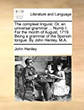 The Compleat Linguist or, an Universal Grammar Numb I for the Month of August, 1719 Being a Grammar of the Spanish Tongue by John Henley, M A, John Henley, 1140741691