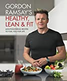 Gordon Ramsay s Healthy, Lean & Fit: Mouthwatering Recipes to Fuel You for Life
