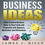 Business Ideas: Allow Creative Business Ideas to Flow Freely and Frequently with Hypnosis, Meditation, and Affirmations | James J. Hills