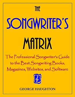 The Songwriter's Matrix: The Professional Songwriter's Guide to the Best Songwriting Books, Magazines, Websites, and Software by [Haughton, George]