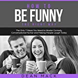How to be Funny: The Right Way: The Only 7 Steps You Need to Master Comedy, Conversational Humor, and Making People Laugh Today