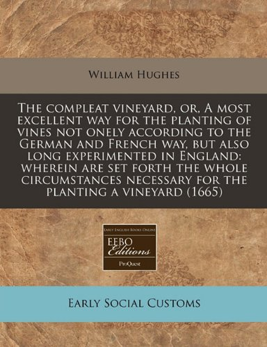 The compleat vineyard, or, A most excellent way for the planting of vines not onely according to the German and French way, but also long experimented ... necessary for the planting a vineyard (1665) PDF