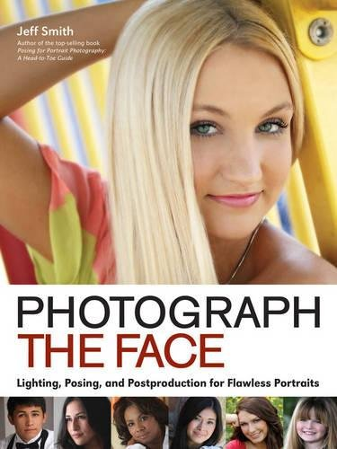 Photograph the Face: Lighting, Posing, and Postproduction Techniques for Flawless Portraits