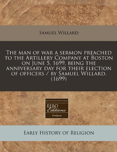 The man of war a sermon preached to the Artillery Company at Boston on June 5, 1699, being the anniversary day for their election of officers / by Samuel Willard. (1699) pdf epub